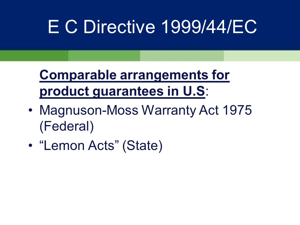 E C Directive 1999/44/EC Choice of law II: There is no homogeneous worldwide system of contract law English law is different to European Civil law; precedent as opposed to Code English law mirrored in the U.S and commonwealth states The faintly ambiguous language of civil law is anathema to common lawyers