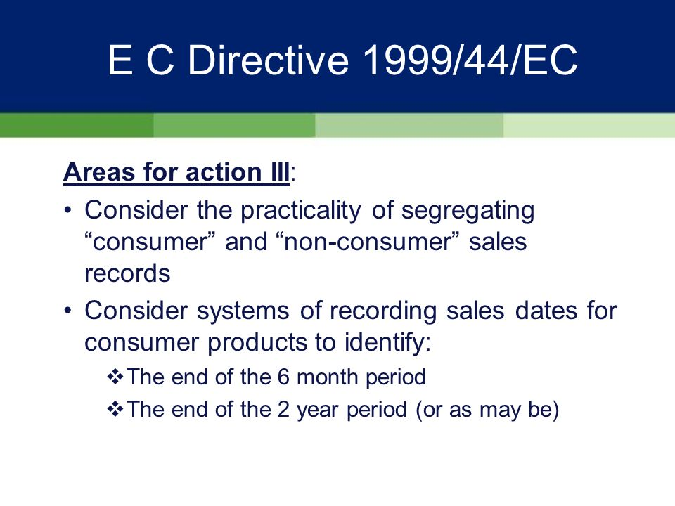 E C Directive 1999/44/EC Areas for action II: Assess exposure to foreign laws and jurisdictions Train sales and after sales teams Withdraw out of date literature from resellers as far as possible Consider using the web as the primary source for current product data