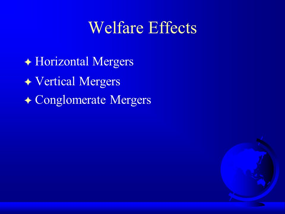 Welfare Effects F Horizontal Mergers F Vertical Mergers Conglomerate Mergers