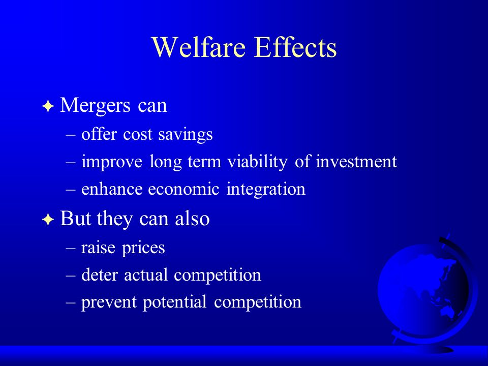 Welfare Effects F Mergers can –offer cost savings –improve long term viability of investment –enhance economic integration F But they can also –raise prices –deter actual competition –prevent potential competition