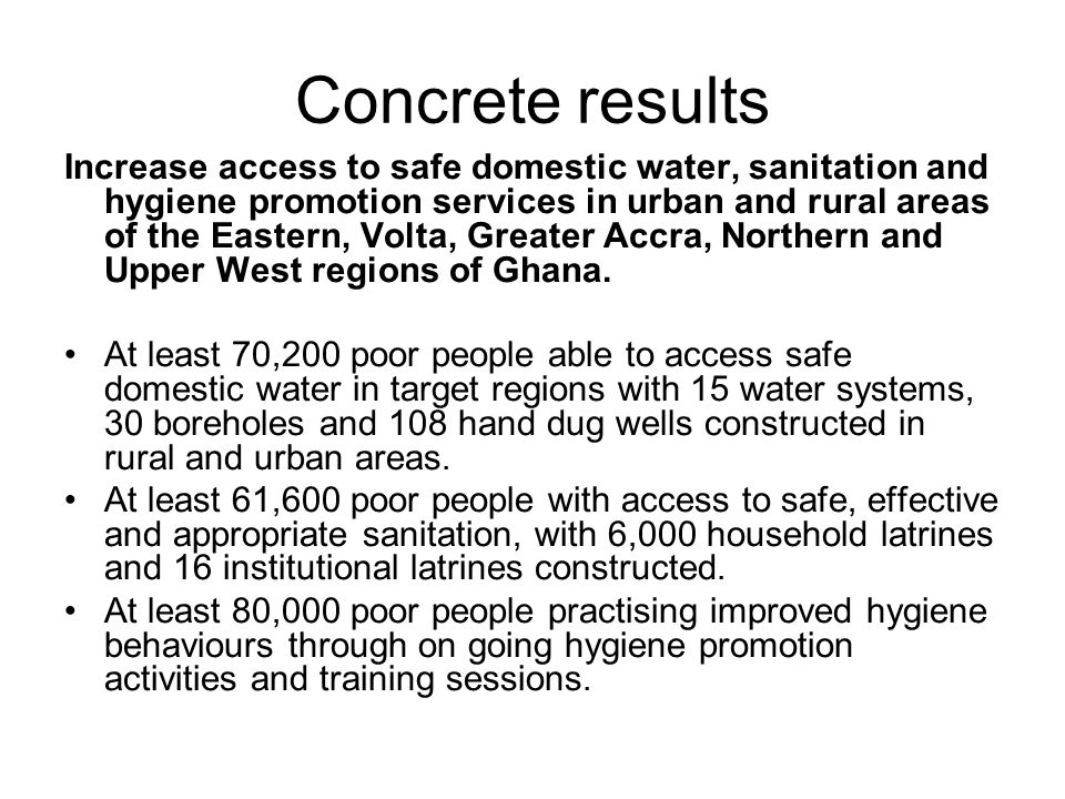 Concrete results Increase access to safe domestic water, sanitation and hygiene promotion services in urban and rural areas of the Eastern, Volta, Greater Accra, Northern and Upper West regions of Ghana.
