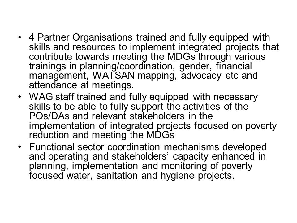 4 Partner Organisations trained and fully equipped with skills and resources to implement integrated projects that contribute towards meeting the MDGs through various trainings in planning/coordination, gender, financial management, WATSAN mapping, advocacy etc and attendance at meetings.