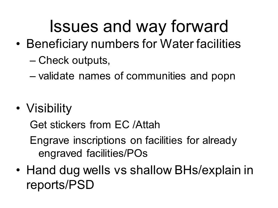 Issues and way forward Beneficiary numbers for Water facilities –Check outputs, –validate names of communities and popn Visibility Get stickers from EC /Attah Engrave inscriptions on facilities for already engraved facilities/POs Hand dug wells vs shallow BHs/explain in reports/PSD