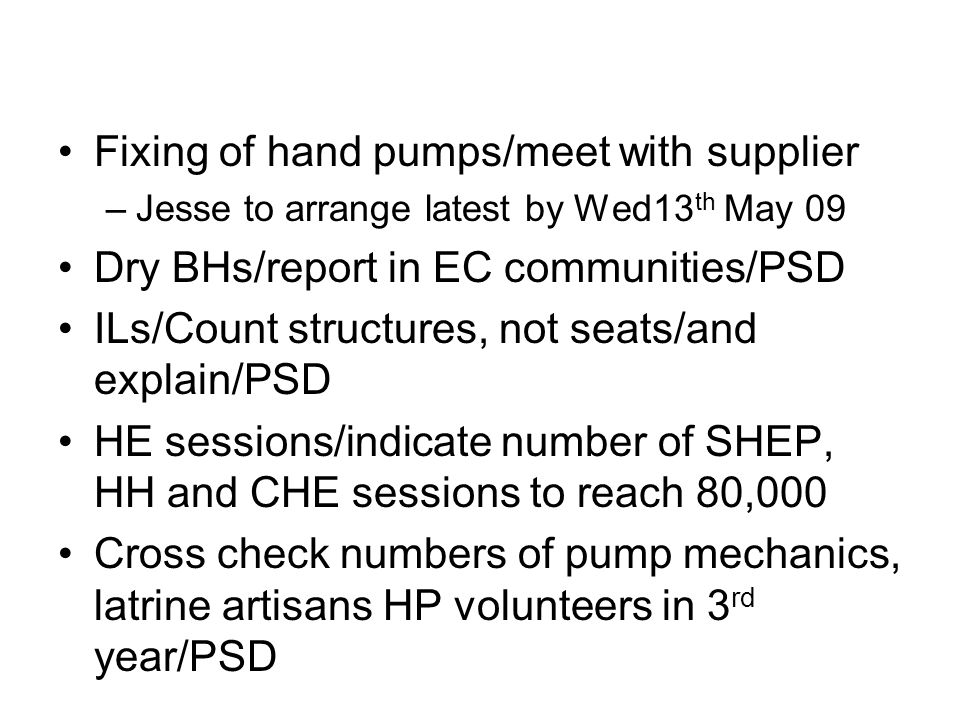 Fixing of hand pumps/meet with supplier –Jesse to arrange latest by Wed13 th May 09 Dry BHs/report in EC communities/PSD ILs/Count structures, not seats/and explain/PSD HE sessions/indicate number of SHEP, HH and CHE sessions to reach 80,000 Cross check numbers of pump mechanics, latrine artisans HP volunteers in 3 rd year/PSD