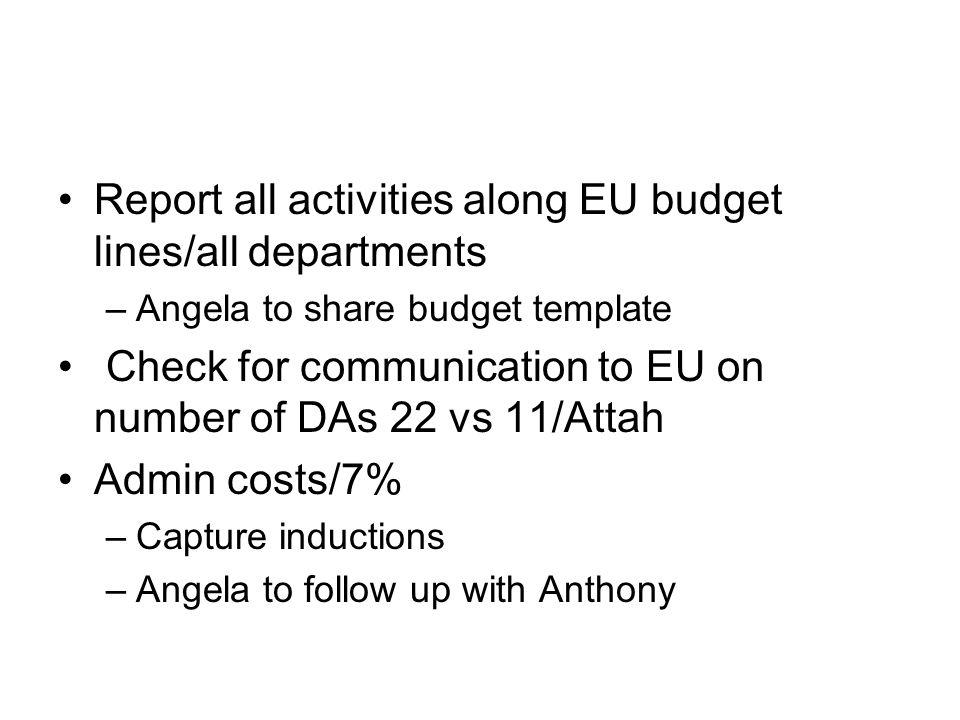 Report all activities along EU budget lines/all departments –Angela to share budget template Check for communication to EU on number of DAs 22 vs 11/Attah Admin costs/7% –Capture inductions –Angela to follow up with Anthony