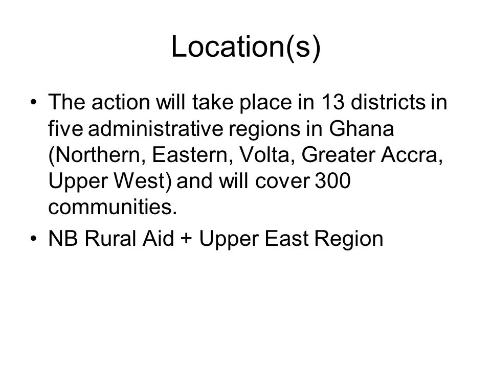 Location(s) The action will take place in 13 districts in five administrative regions in Ghana (Northern, Eastern, Volta, Greater Accra, Upper West) and will cover 300 communities.