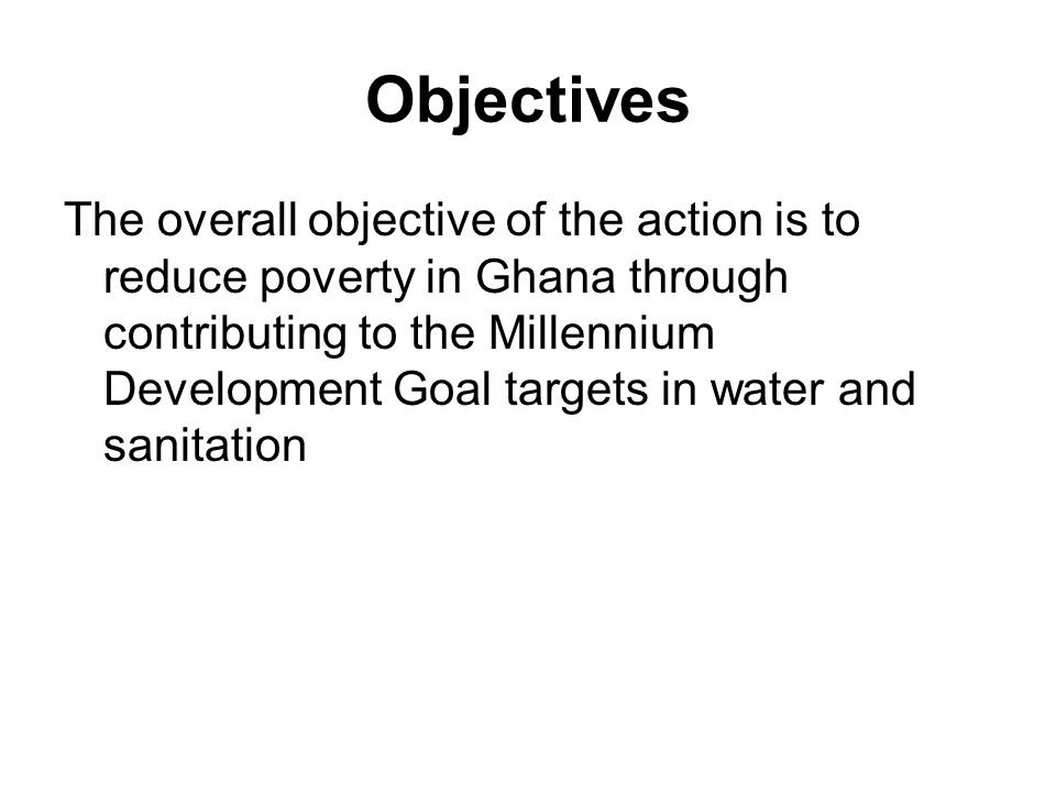 Objectives The overall objective of the action is to reduce poverty in Ghana through contributing to the Millennium Development Goal targets in water and sanitation
