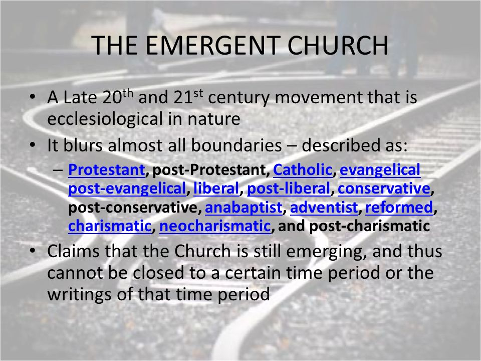 THE EMERGENT CHURCH A Late 20 th and 21 st century movement that is ecclesiological in nature It blurs almost all boundaries – described as: – Protestant, post-Protestant, Catholic, evangelical post-evangelical, liberal, post-liberal, conservative, post-conservative, anabaptist, adventist, reformed, charismatic, neocharismatic, and post-charismatic ProtestantCatholicevangelical post-evangelicalliberalpost-liberalconservativeanabaptistadventistreformed charismaticneocharismatic Claims that the Church is still emerging, and thus cannot be closed to a certain time period or the writings of that time period
