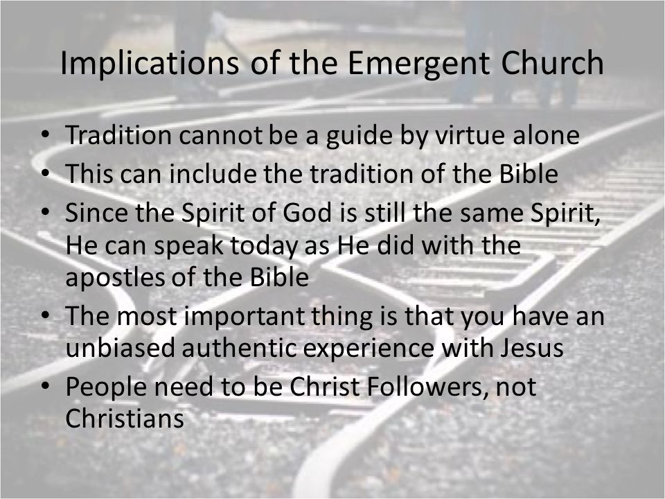 Implications of the Emergent Church Tradition cannot be a guide by virtue alone This can include the tradition of the Bible Since the Spirit of God is still the same Spirit, He can speak today as He did with the apostles of the Bible The most important thing is that you have an unbiased authentic experience with Jesus People need to be Christ Followers, not Christians