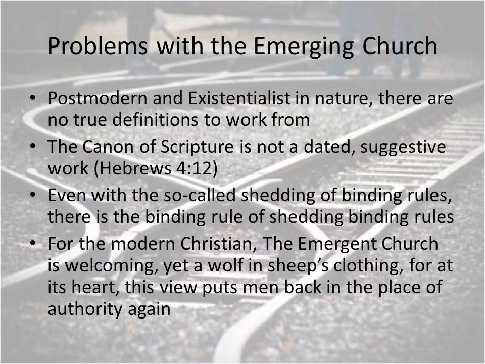 Problems with the Emerging Church Postmodern and Existentialist in nature, there are no true definitions to work from The Canon of Scripture is not a dated, suggestive work (Hebrews 4:12) Even with the so-called shedding of binding rules, there is the binding rule of shedding binding rules For the modern Christian, The Emergent Church is welcoming, yet a wolf in sheeps clothing, for at its heart, this view puts men back in the place of authority again