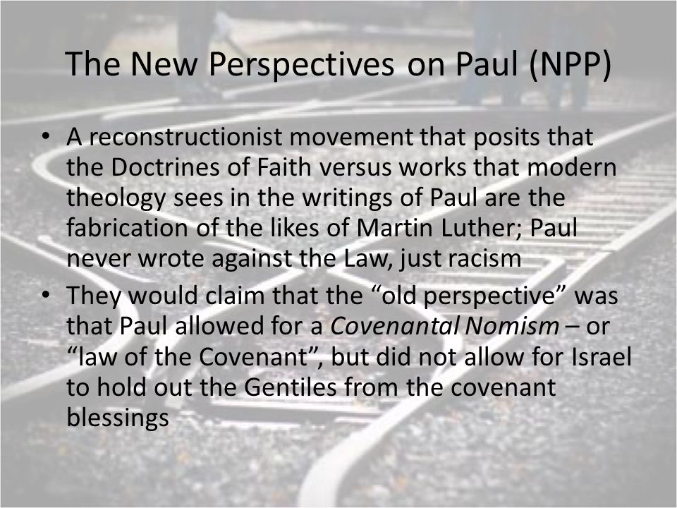The New Perspectives on Paul (NPP) A reconstructionist movement that posits that the Doctrines of Faith versus works that modern theology sees in the writings of Paul are the fabrication of the likes of Martin Luther; Paul never wrote against the Law, just racism They would claim that the old perspective was that Paul allowed for a Covenantal Nomism – or law of the Covenant, but did not allow for Israel to hold out the Gentiles from the covenant blessings