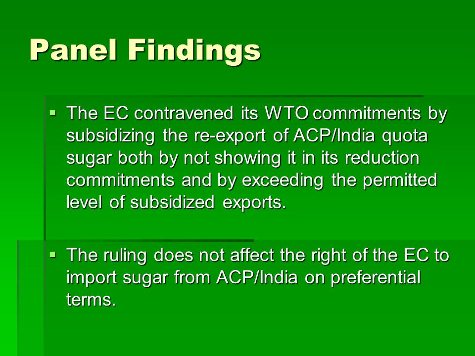 Panel Findings The EC contravened its WTO commitments by subsidizing the re-export of ACP/India quota sugar both by not showing it in its reduction commitments and by exceeding the permitted level of subsidized exports.