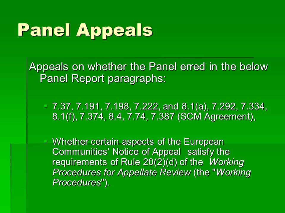 Panel Appeals Appeals on whether the Panel erred in the below Panel Report paragraphs: 7.37, 7.191, 7.198, 7.222, and 8.1(a), 7.292, 7.334, 8.1(f), 7.374, 8.4, 7.74, 7.387 (SCM Agreement), 7.37, 7.191, 7.198, 7.222, and 8.1(a), 7.292, 7.334, 8.1(f), 7.374, 8.4, 7.74, 7.387 (SCM Agreement), Whether certain aspects of the European Communities Notice of Appeal satisfy the requirements of Rule 20(2)(d) of the Working Procedures for Appellate Review (the Working Procedures ).