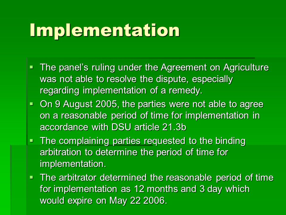 Implementation The panels ruling under the Agreement on Agriculture was not able to resolve the dispute, especially regarding implementation of a remedy.