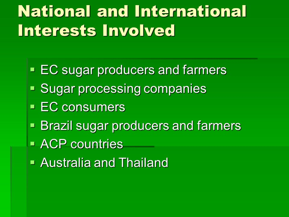 National and International Interests Involved EC sugar producers and farmers EC sugar producers and farmers Sugar processing companies Sugar processing companies EC consumers EC consumers Brazil sugar producers and farmers Brazil sugar producers and farmers ACP countries ACP countries Australia and Thailand Australia and Thailand
