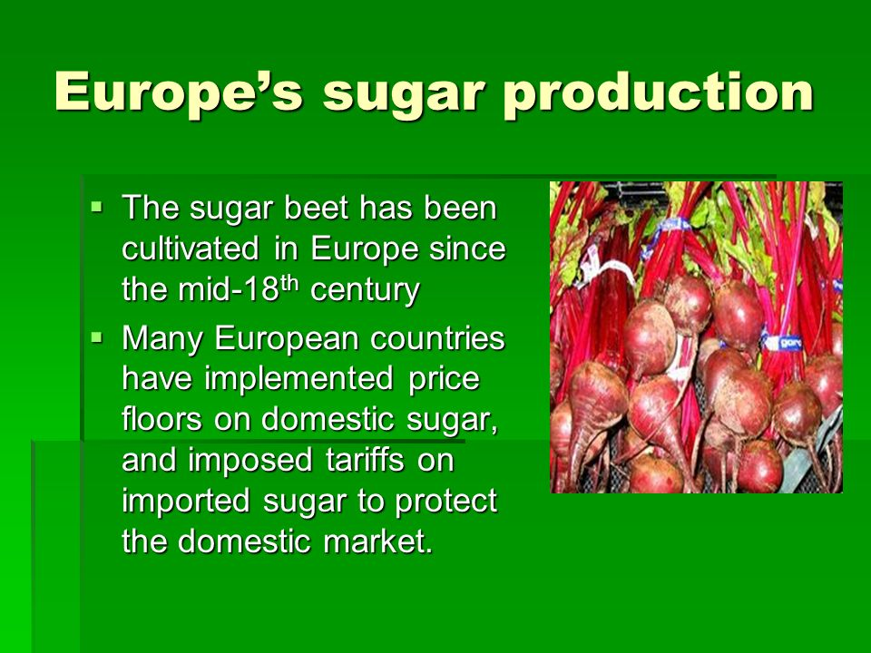Europes sugar production The sugar beet has been cultivated in Europe since the mid-18 th century The sugar beet has been cultivated in Europe since the mid-18 th century Many European countries have implemented price floors on domestic sugar, and imposed tariffs on imported sugar to protect the domestic market.