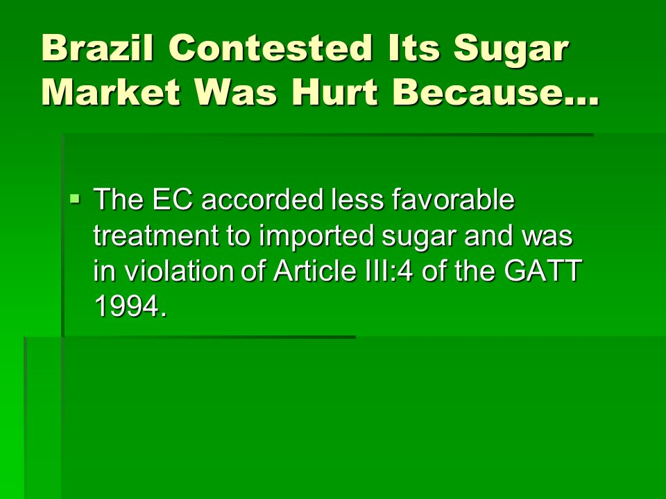 Brazil Contested Its Sugar Market Was Hurt Because… The EC accorded less favorable treatment to imported sugar and was in violation of Article III:4 of the GATT 1994.