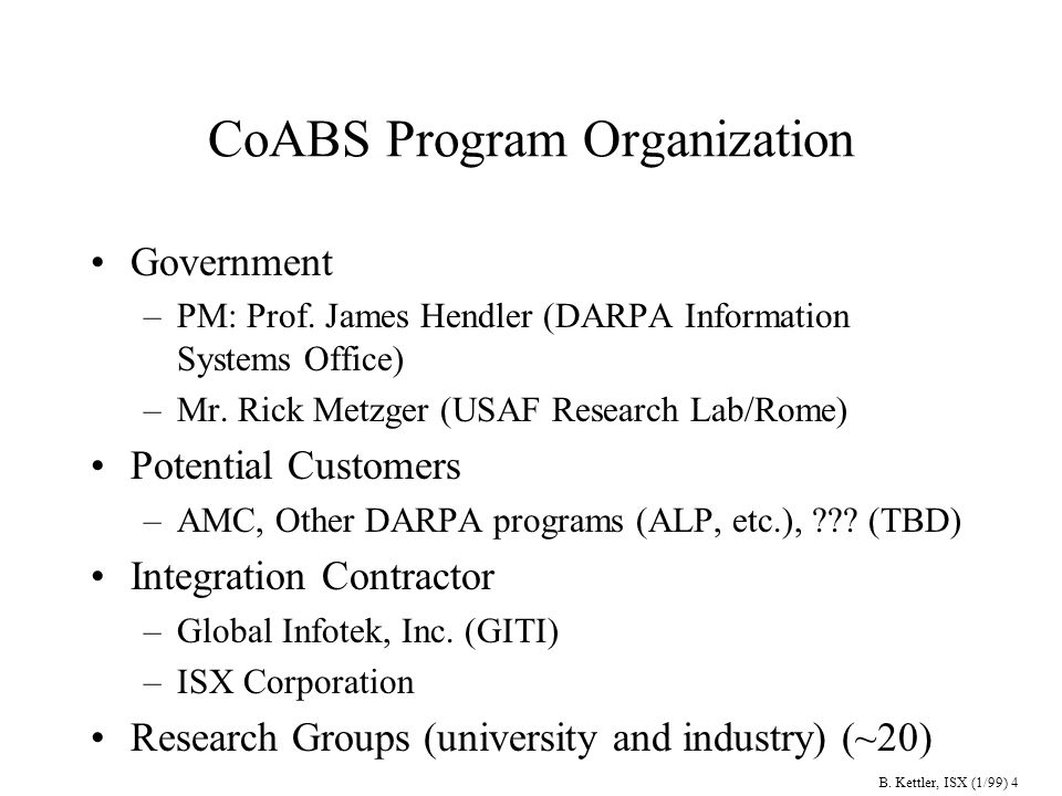 B. Kettler, ISX (1/99) 4 CoABS Program Organization Government –PM: Prof.