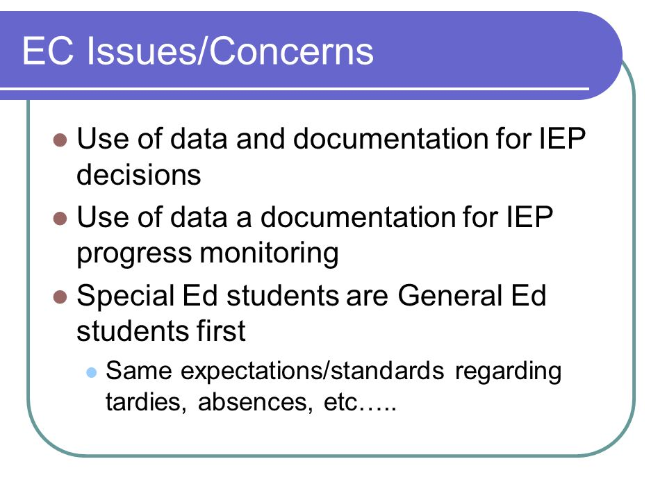 EC Issues/Concerns Use of data and documentation for IEP decisions Use of data a documentation for IEP progress monitoring Special Ed students are General Ed students first Same expectations/standards regarding tardies, absences, etc…..