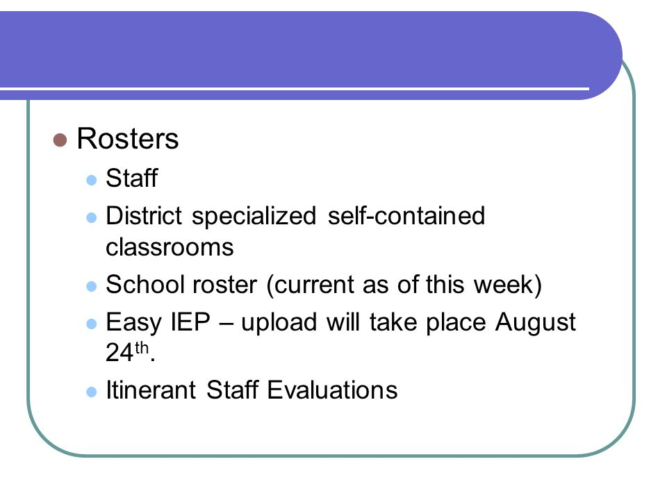 Rosters Staff District specialized self-contained classrooms School roster (current as of this week) Easy IEP – upload will take place August 24 th.