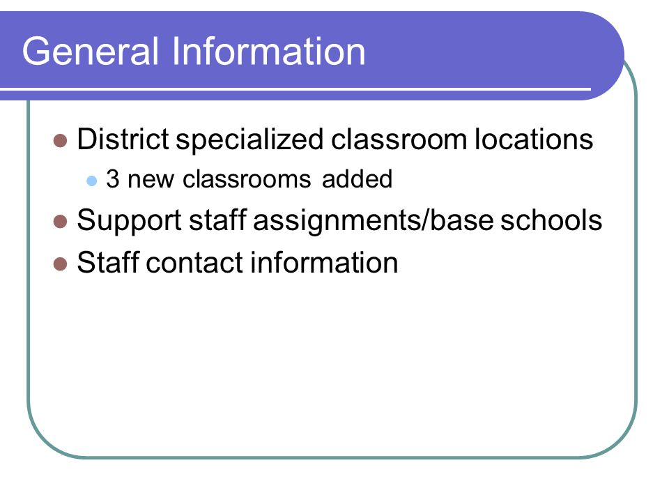 General Information District specialized classroom locations 3 new classrooms added Support staff assignments/base schools Staff contact information