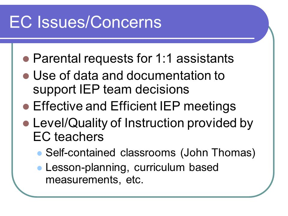EC Issues/Concerns Parental requests for 1:1 assistants Use of data and documentation to support IEP team decisions Effective and Efficient IEP meetings Level/Quality of Instruction provided by EC teachers Self-contained classrooms (John Thomas) Lesson-planning, curriculum based measurements, etc.