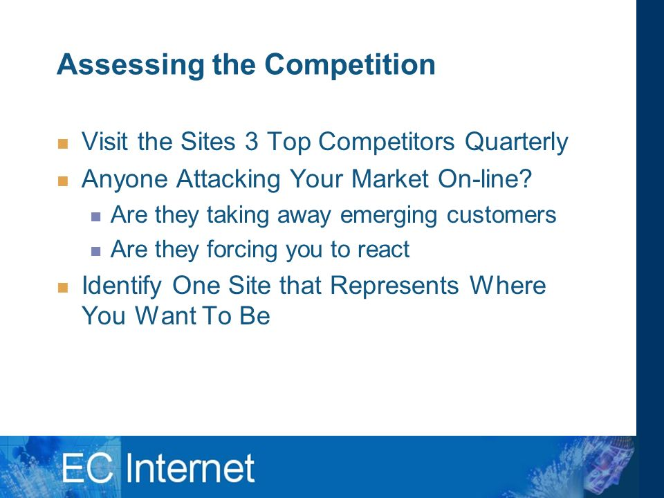 Assessing the Competition Visit the Sites 3 Top Competitors Quarterly Anyone Attacking Your Market On-line.
