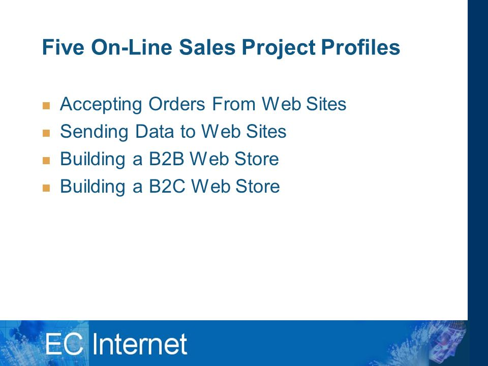 Five On-Line Sales Project Profiles Accepting Orders From Web Sites Sending Data to Web Sites Building a B2B Web Store Building a B2C Web Store