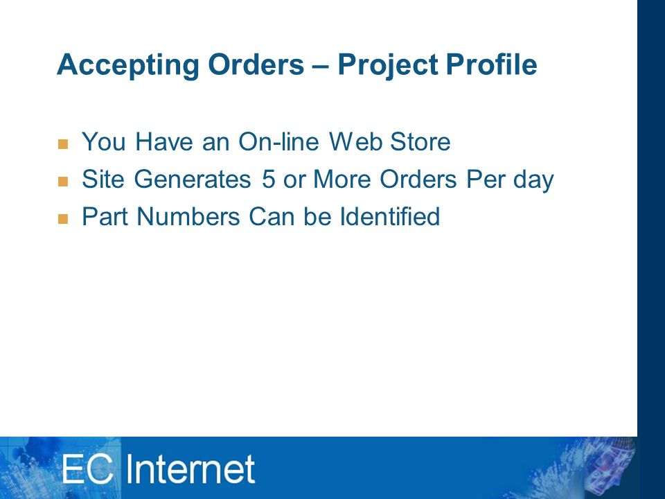 Accepting Orders – Project Profile You Have an On-line Web Store Site Generates 5 or More Orders Per day Part Numbers Can be Identified