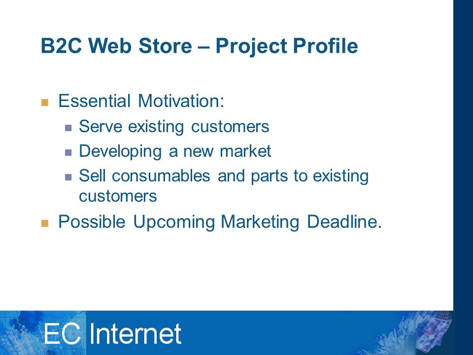 B2C Web Store – Project Profile Essential Motivation: Serve existing customers Developing a new market Sell consumables and parts to existing customers Possible Upcoming Marketing Deadline.