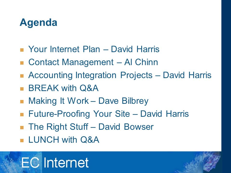 Agenda Your Internet Plan – David Harris Contact Management – Al Chinn Accounting Integration Projects – David Harris BREAK with Q&A Making It Work – Dave Bilbrey Future-Proofing Your Site – David Harris The Right Stuff – David Bowser LUNCH with Q&A