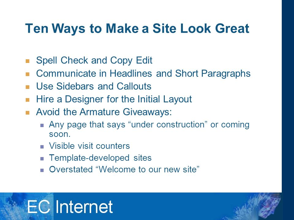 Ten Ways to Make a Site Look Great Spell Check and Copy Edit Communicate in Headlines and Short Paragraphs Use Sidebars and Callouts Hire a Designer for the Initial Layout Avoid the Armature Giveaways: Any page that says under construction or coming soon.