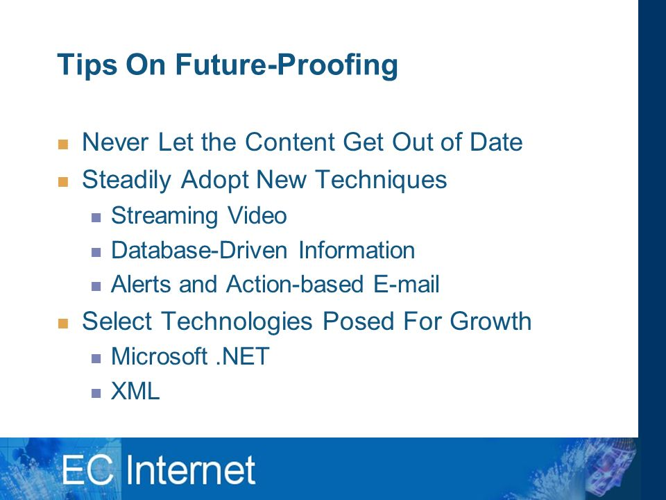 Tips On Future-Proofing Never Let the Content Get Out of Date Steadily Adopt New Techniques Streaming Video Database-Driven Information Alerts and Action-based  Select Technologies Posed For Growth Microsoft.NET XML
