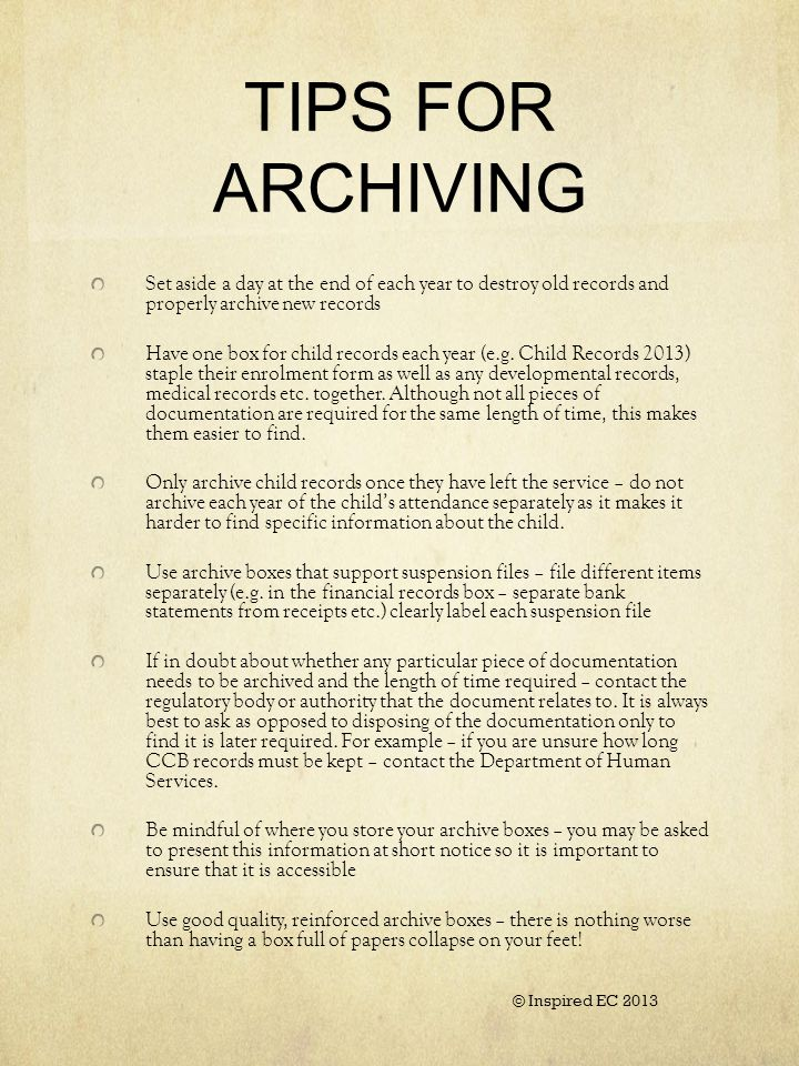 TIPS FOR ARCHIVING Set aside a day at the end of each year to destroy old records and properly archive new records Have one box for child records each year (e.g.