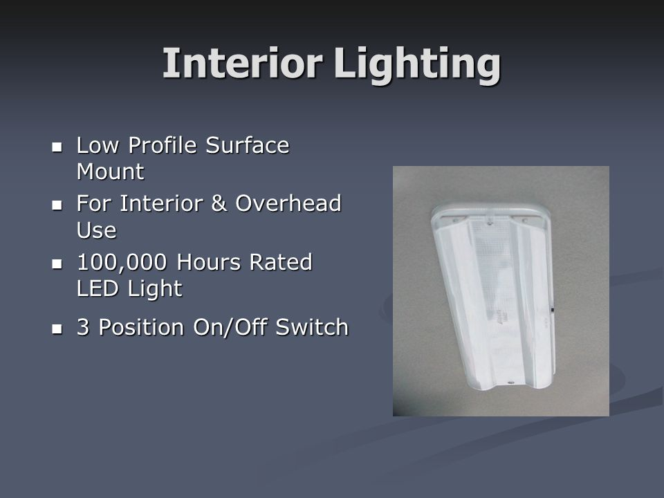 Interior Lighting Low Profile Surface Mount Low Profile Surface Mount For Interior & Overhead Use For Interior & Overhead Use 100,000 Hours Rated LED Light 100,000 Hours Rated LED Light 3 Position On/Off Switch 3 Position On/Off Switch