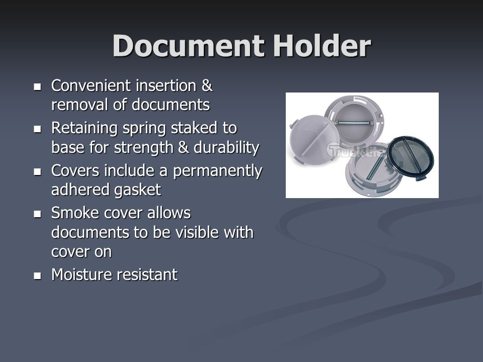 Document Holder Convenient insertion & removal of documents Convenient insertion & removal of documents Retaining spring staked to base for strength & durability Retaining spring staked to base for strength & durability Covers include a permanently adhered gasket Covers include a permanently adhered gasket Smoke cover allows documents to be visible with cover on Smoke cover allows documents to be visible with cover on Moisture resistant Moisture resistant