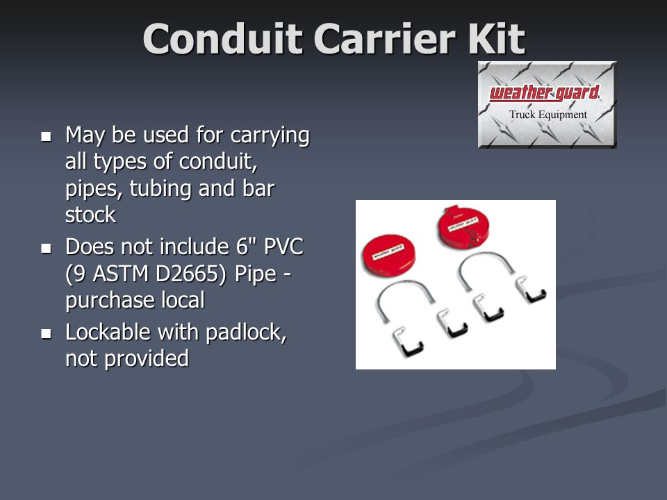 Conduit Carrier Kit May be used for carrying all types of conduit, pipes, tubing and bar stock May be used for carrying all types of conduit, pipes, tubing and bar stock Does not include 6 PVC (9 ASTM D2665) Pipe - purchase local Does not include 6 PVC (9 ASTM D2665) Pipe - purchase local Lockable with padlock, not provided Lockable with padlock, not provided