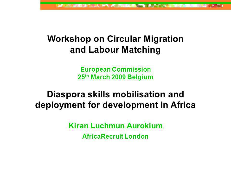 Workshop on Circular Migration and Labour Matching European Commission 25 th March 2009 Belgium Diaspora skills mobilisation and deployment for development in Africa Kiran Luchmun Aurokium AfricaRecruit London
