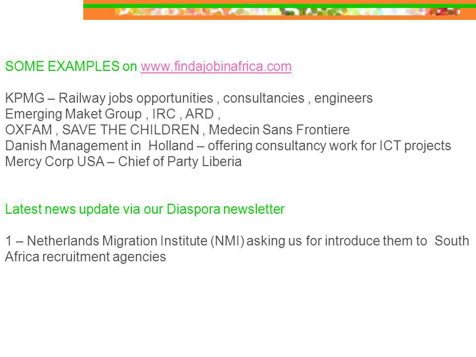 SOME EXAMPLES on   KPMG – Railway jobs opportunities, consultancies, engineers Emerging Maket Group, IRC, ARD, OXFAM, SAVE THE CHILDREN, Medecin Sans Frontiere Danish Management in Holland – offering consultancy work for ICT projects Mercy Corp USA – Chief of Party Liberia Latest news update via our Diaspora newsletter 1 – Netherlands Migration Institute (NMI) asking us for introduce them to South Africa recruitment agencies