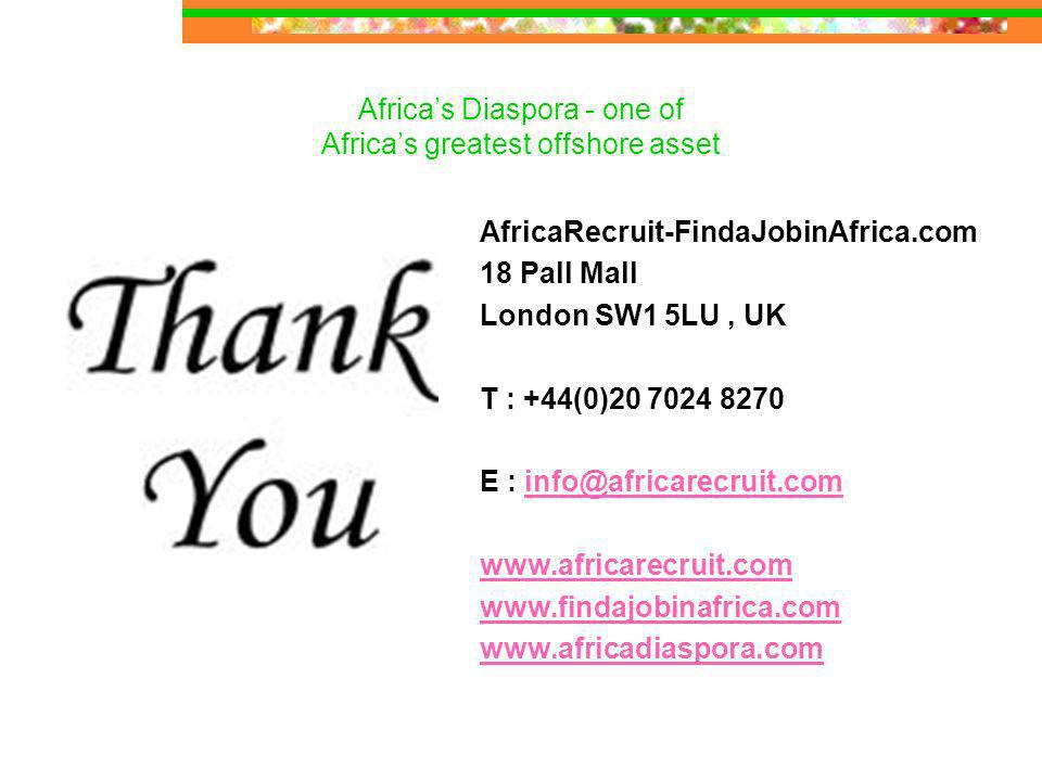 Africas Diaspora - one of Africas greatest offshore asset Thank youAfricaRecruit-FindaJobinAfrica.com 18 Pall Mall London SW1 5LU, UK T : +44(0) E :