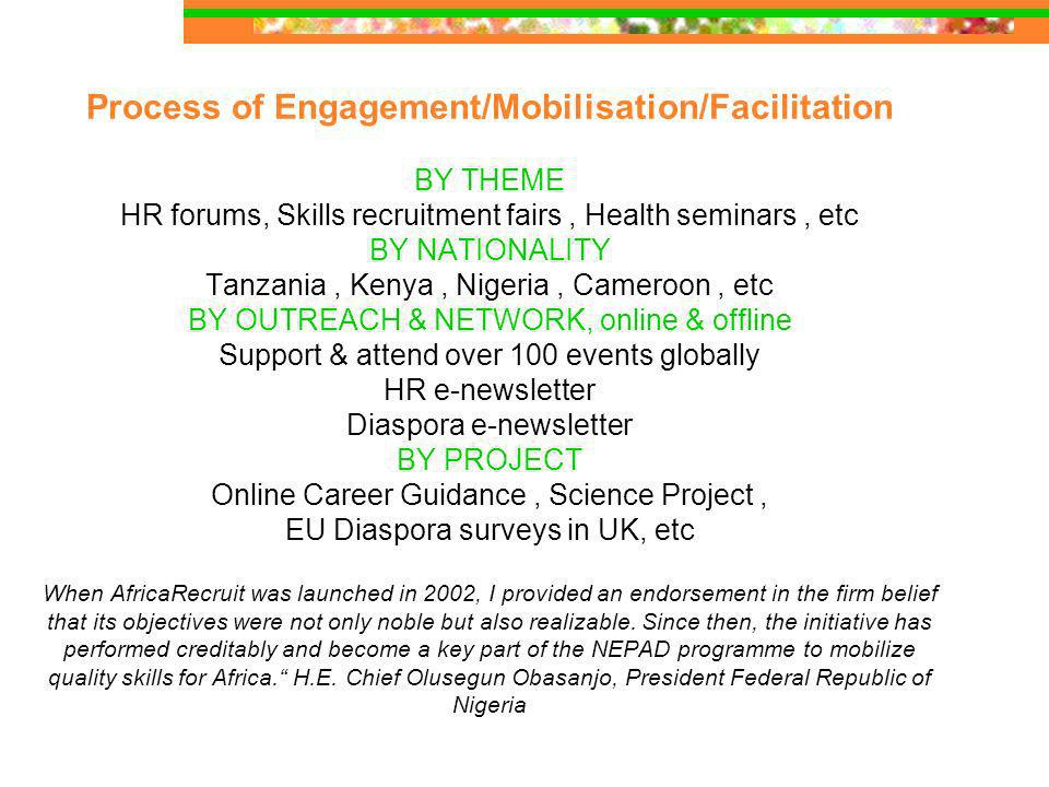 Process of Engagement/Mobilisation/Facilitation BY THEME HR forums, Skills recruitment fairs, Health seminars, etc BY NATIONALITY Tanzania, Kenya, Nigeria, Cameroon, etc BY OUTREACH & NETWORK, online & offline Support & attend over 100 events globally HR e-newsletter Diaspora e-newsletter BY PROJECT Online Career Guidance, Science Project, EU Diaspora surveys in UK, etc When AfricaRecruit was launched in 2002, I provided an endorsement in the firm belief that its objectives were not only noble but also realizable.