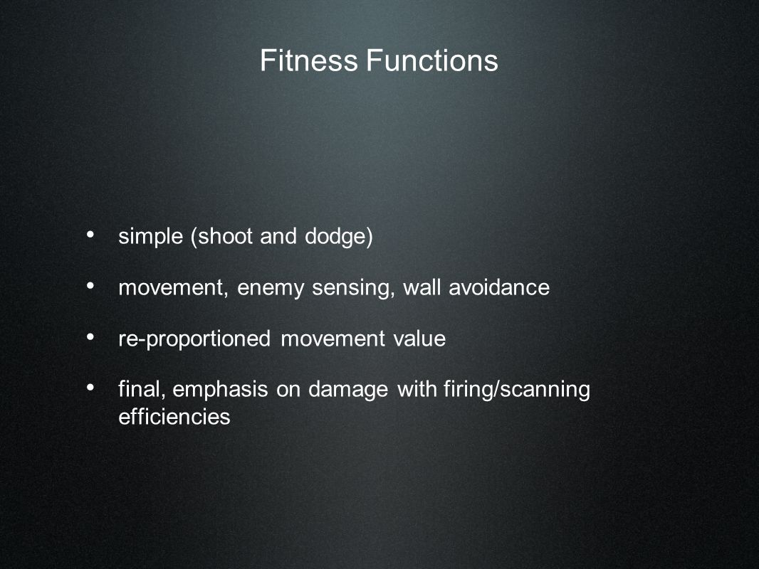 Fitness Functions simple (shoot and dodge) movement, enemy sensing, wall avoidance re-proportioned movement value final, emphasis on damage with firing/scanning efficiencies