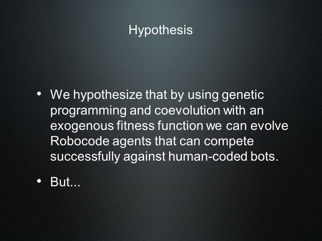 Hypothesis We hypothesize that by using genetic programming and coevolution with an exogenous fitness function we can evolve Robocode agents that can compete successfully against human-coded bots.