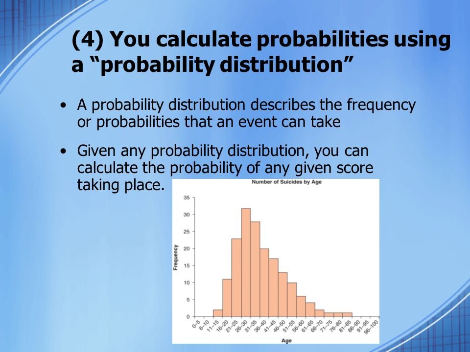 (4) You calculate probabilities using a probability distribution A probability distribution describes the frequency or probabilities that an event can take Given any probability distribution, you can calculate the probability of any given score taking place.