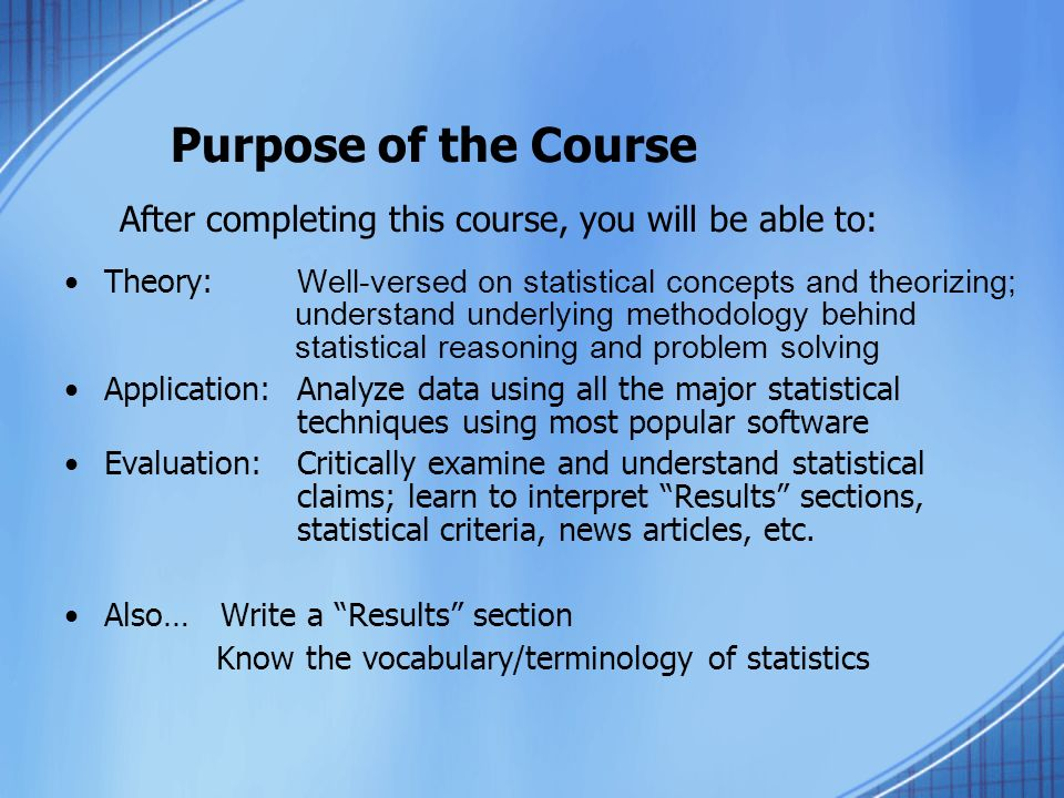 Purpose of the Course After completing this course, you will be able to: Theory: Well-versed on statistical concepts and theorizing; understand underlying methodology behind statistical reasoning and problem solving Application: Analyze data using all the major statistical techniques using most popular software Evaluation: Critically examine and understand statistical claims; learn to interpret Results sections, statistical criteria, news articles, etc.