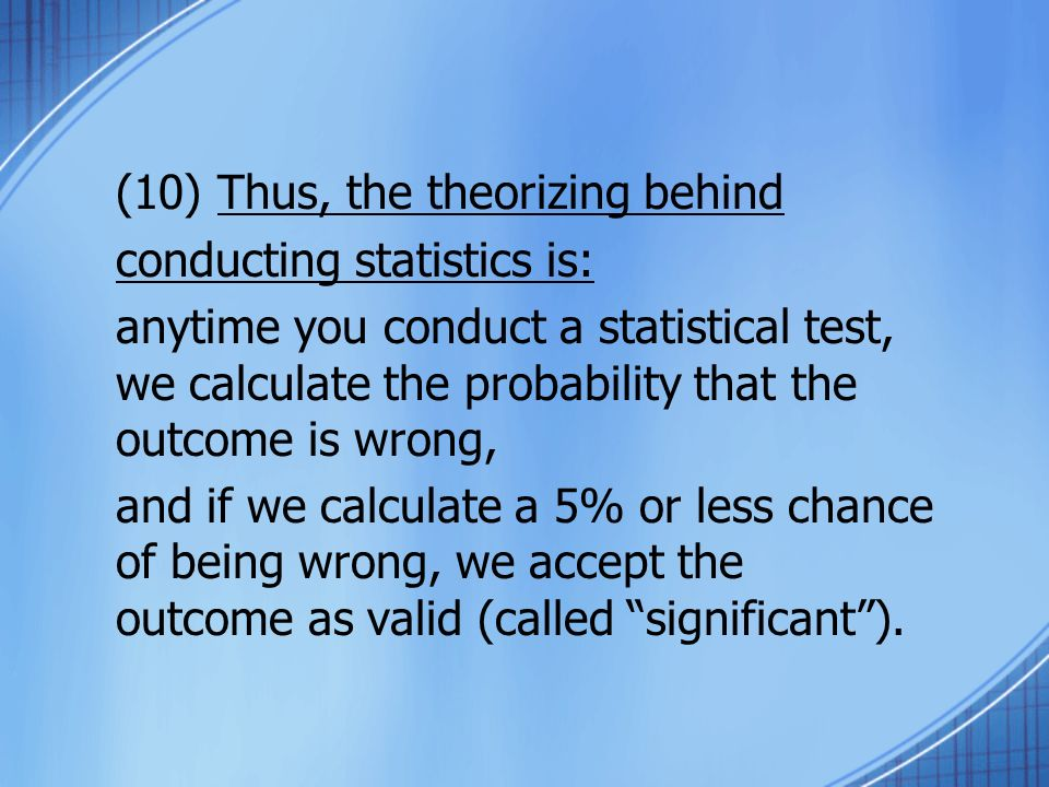 (10) Thus, the theorizing behind conducting statistics is: anytime you conduct a statistical test, we calculate the probability that the outcome is wrong, and if we calculate a 5% or less chance of being wrong, we accept the outcome as valid (called significant).