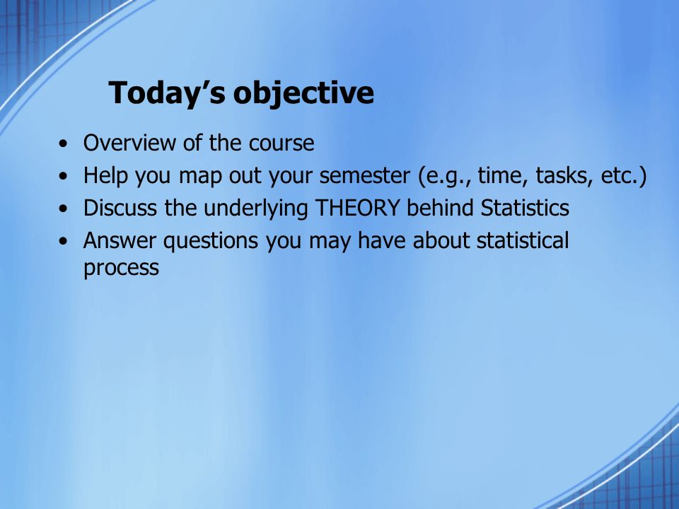 Todays objective Overview of the course Help you map out your semester (e.g., time, tasks, etc.) Discuss the underlying THEORY behind Statistics Answer questions you may have about statistical process
