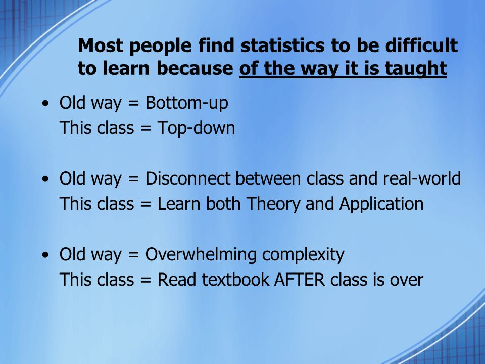 Most people find statistics to be difficult to learn because of the way it is taught Old way = Bottom-up This class = Top-down Old way = Disconnect between class and real-world This class = Learn both Theory and Application Old way = Overwhelming complexity This class = Read textbook AFTER class is over