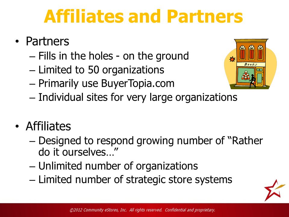 Affiliates and Partners Partners – Fills in the holes - on the ground – Limited to 50 organizations – Primarily use BuyerTopia.com – Individual sites for very large organizations Affiliates – Designed to respond growing number of Rather do it ourselves… – Unlimited number of organizations – Limited number of strategic store systems