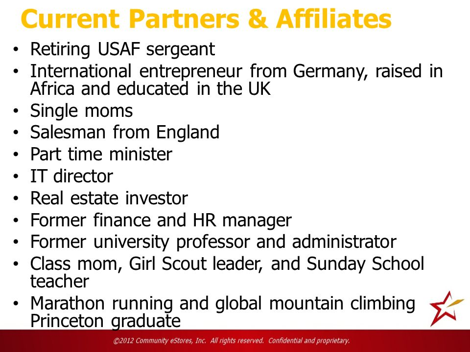 Current Partners & Affiliates Retiring USAF sergeant International entrepreneur from Germany, raised in Africa and educated in the UK Single moms Salesman from England Part time minister IT director Real estate investor Former finance and HR manager Former university professor and administrator Class mom, Girl Scout leader, and Sunday School teacher Marathon running and global mountain climbing Princeton graduate